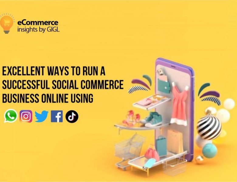 Excellent Ways to Run a Successful Social Commerce Business Online (using WhatsApp, Instagram, Twitter, Facebook, Snapchat)